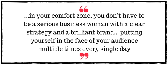 Jo Davidson Block Quote:  in your comfort zone, you don't have to be a serious business woman with a clear strategy and a brilliant brand. And, you don't have to be highly visible, putting yourself in the face of your audience multiple times every single day